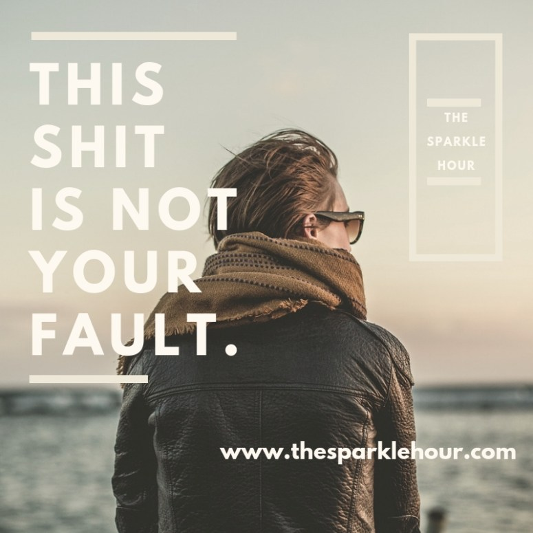 This shit is not your fault.