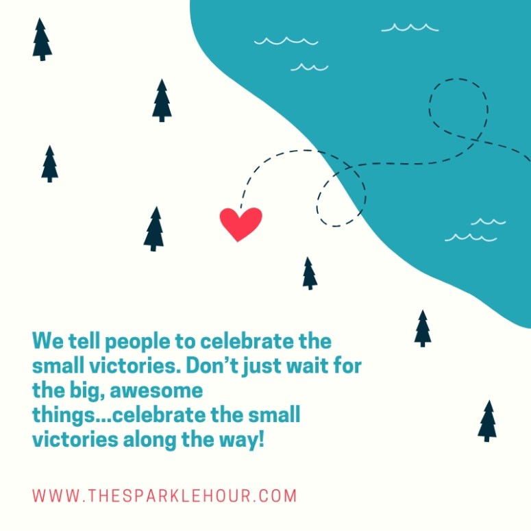 We tell people to celebrate the small victories. Don't just wait for the big, awesome things...celebrate the small victories along the way!