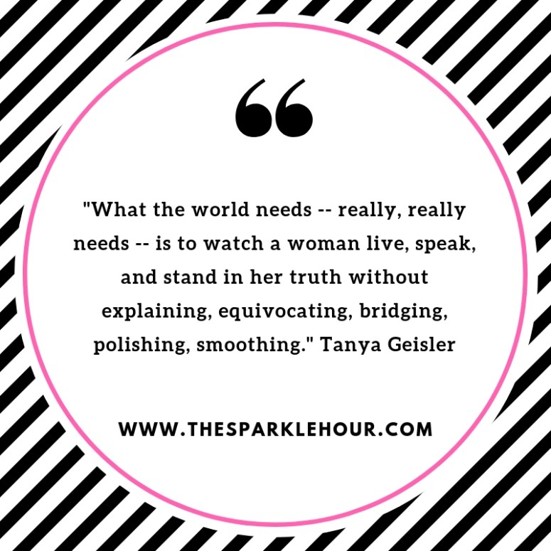 _What the world needs -- really, really needs -- is to watch a woman live, speak, and stand in her truth without explaining, equivocating, bridging, polishing, smoothing._ Tanya Geisler
