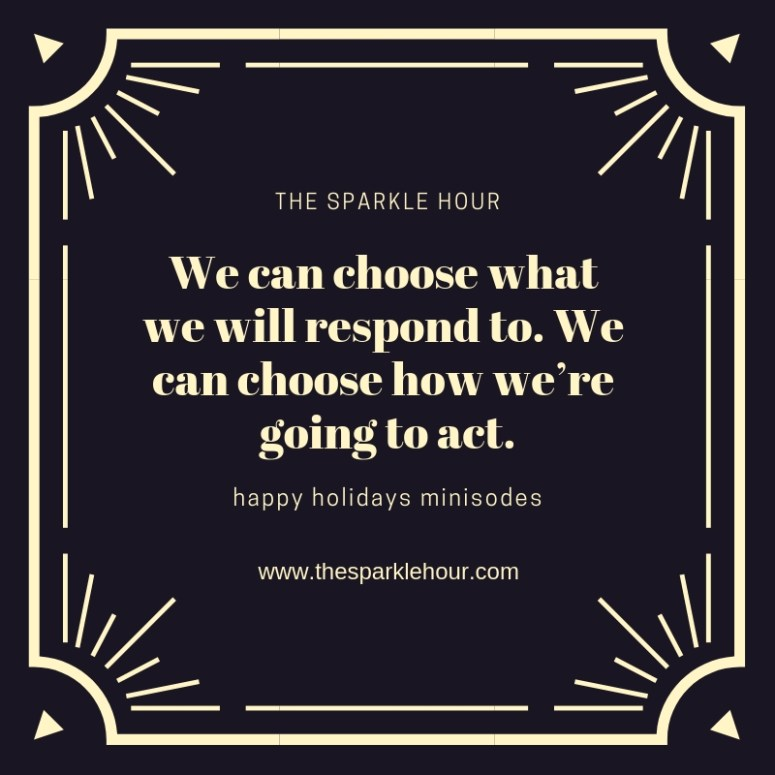 We can choose what we will respond to. We can choose how we're going to act.