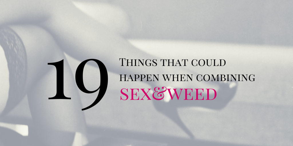 19 things that could happen when combining sex and weed