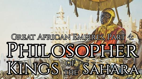 Great African Empires, Part 4: Philosopher Kings of the Sahara