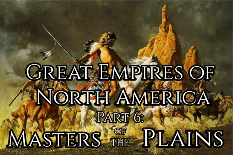 Great Empires of North America, Part 6: Masters of the Plains