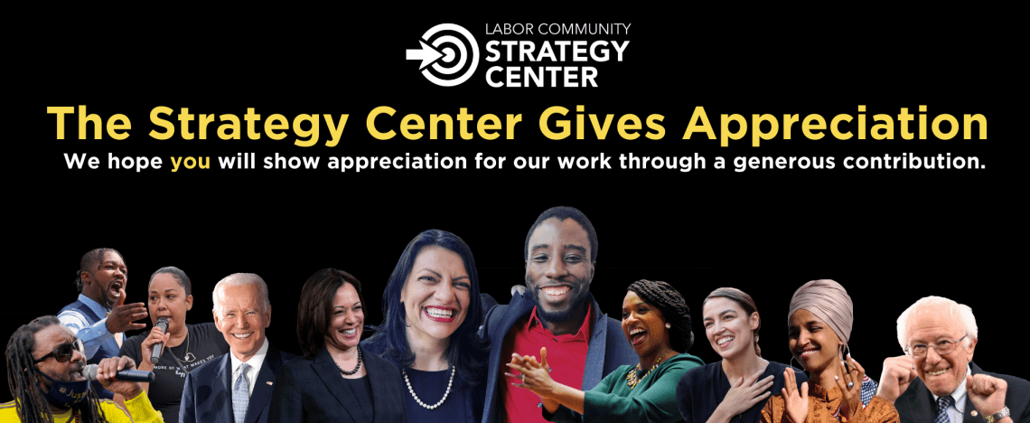 """Banner for the Strategy Center's 2020 End of the Year Campaign. The Strategy center logo sits atop yellow text that says """"The Strategy Center gives appreciation."""" Below, in white text, """"We hope you will show appreciation for our work through a generous contribution."""" At the bottom, there is a collage of movement builders. From left to right Justin Blake, Gregory Bennett Jr., Tanya McLean, Joe Biden, Kamala Harris, Rashida Tlaib, Channing Martinez, Ayanna Pressley, Alexandria Ocasio-Cortez, Ilhan Omar, and Bernie Sanders."""