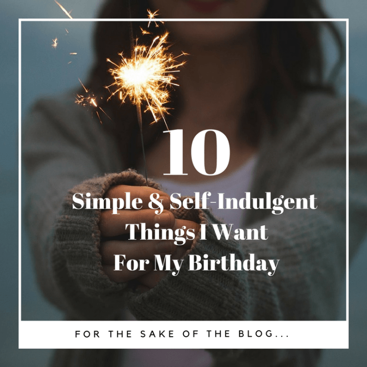 10 Realistic & Unreasonable Things I Want For My Birthday (1)