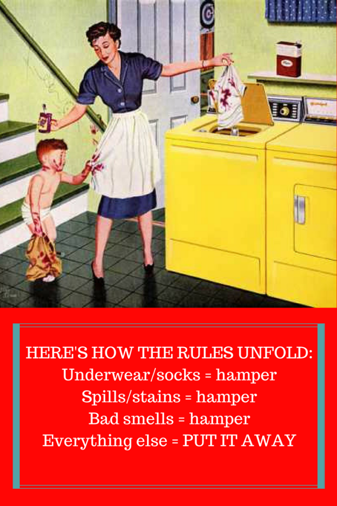 THIS IS HOW THE RULES UNFOLD-Underwearsocks = hamperSpillsstains = hamperBad smells = hamperEverything else = PUT IT AWAY