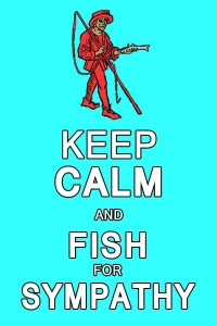 Keep calm and fish for sympathy