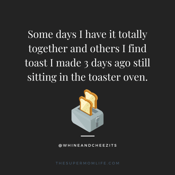 Some days I have it totally together and others I find toast I made 3 days ago still sitting in the toaster oven.