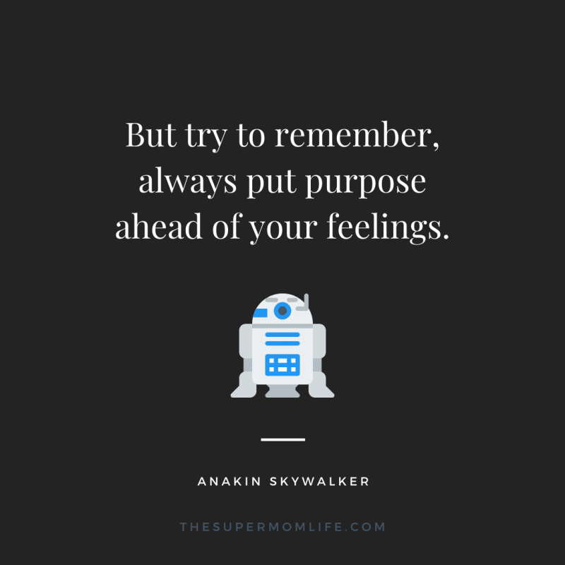 But try to remember, always put purpose ahead of your feelings.