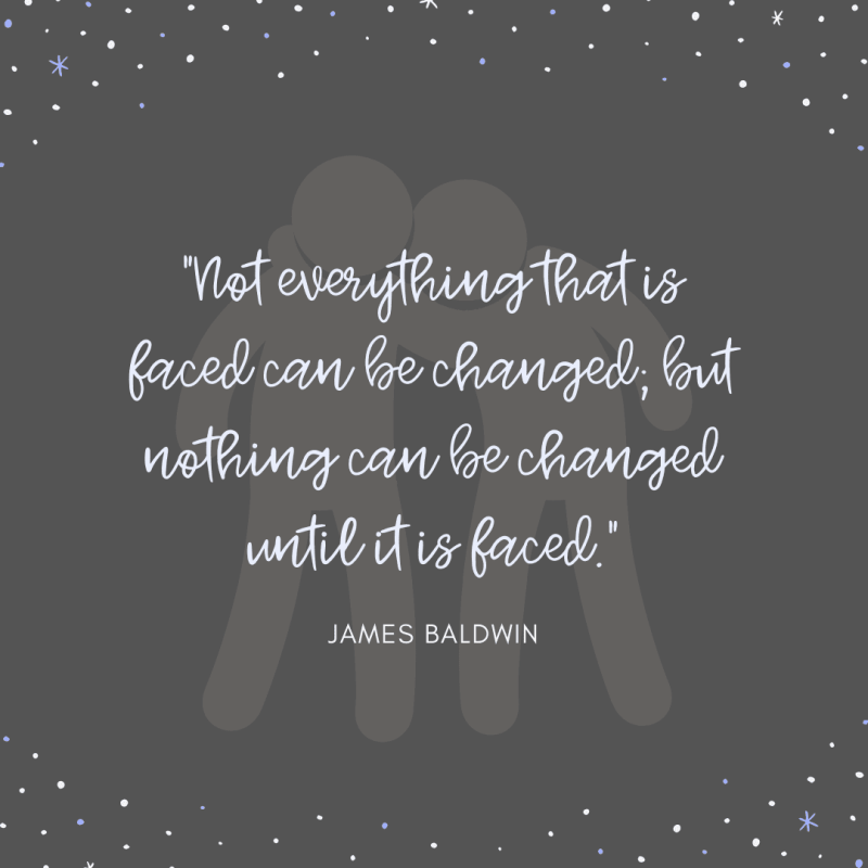 Not everything that is faced can be changed, but nothing can be changed until it is faced. James Baldwin