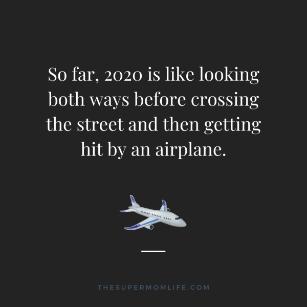 So far, 2020 is like looking both ways before crossing the street and then getting hit by an airplane.