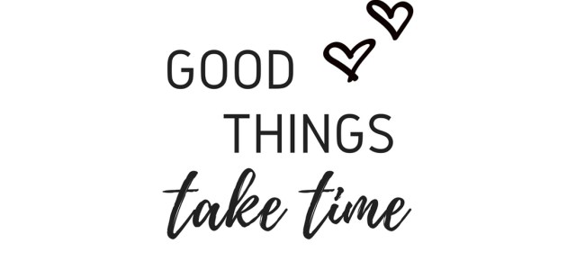 """Quote """"Good Things Take Time"""""""