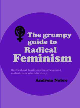 The Grumpy Guide To Radical Feminism, by Andreia Nobre