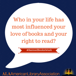 Who in your life has most influenced your love of books and your right to read?