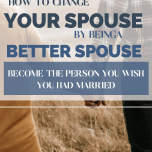 How to Change Your Spouse by Being a Better Spouse Become the Person You Wish You Had Married