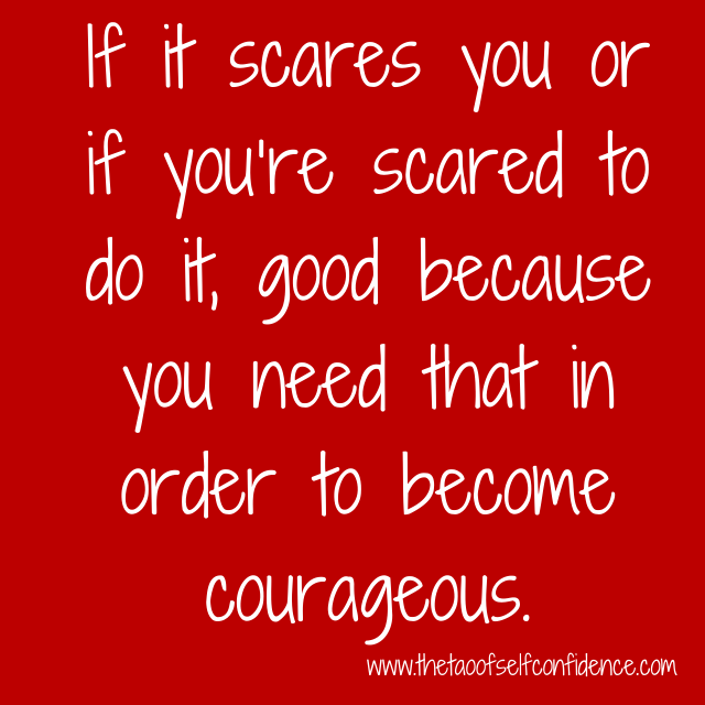 If it scares you or if you're scared to do it, good because you need that in order to become courageous.
