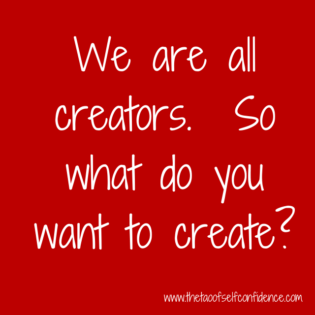 We are all creators. So what do you want to create?