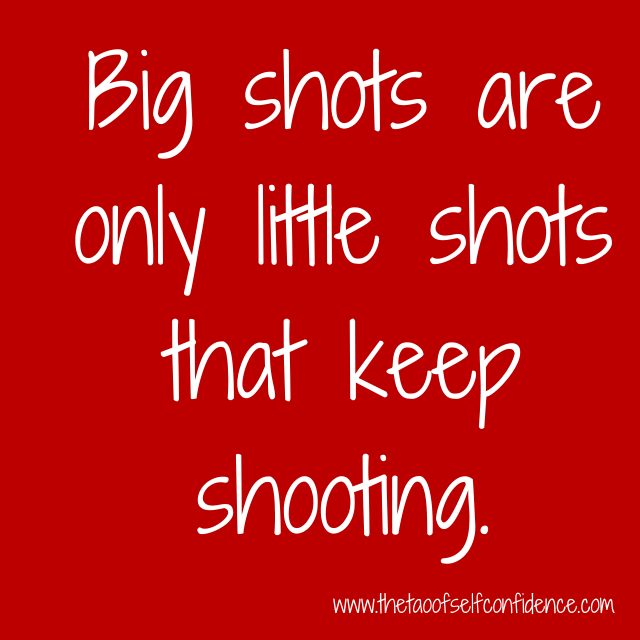 Big shots are only little shots that keep shooting.