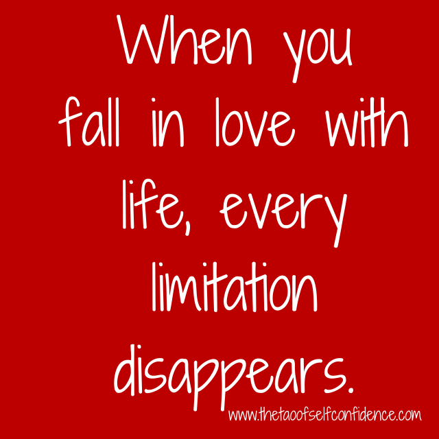 When you fall in love with life, every limitation disappears.