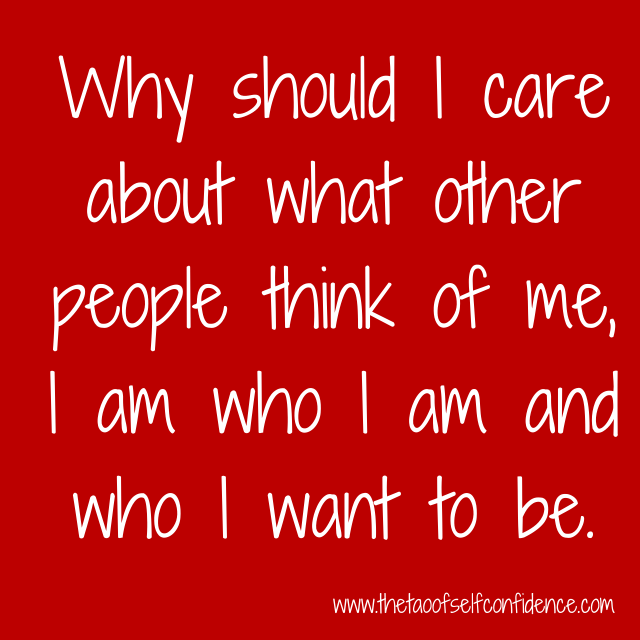 Why should I care about what other people think of me, I am who I am and who I want to be.