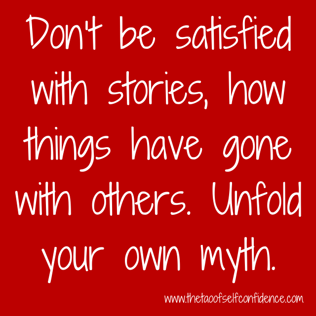Don't be satisfied with stories, how things have gone with others. Unfold your own myth.