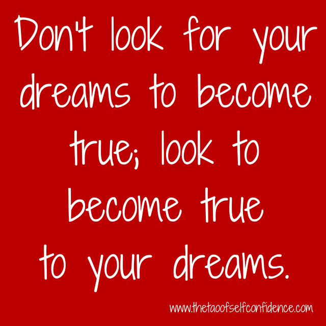 Don't look for your dreams to become true; look to become true to your dreams.