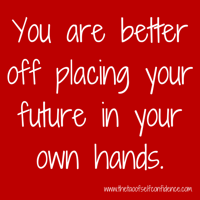 You are better off placing your future in your own hands.