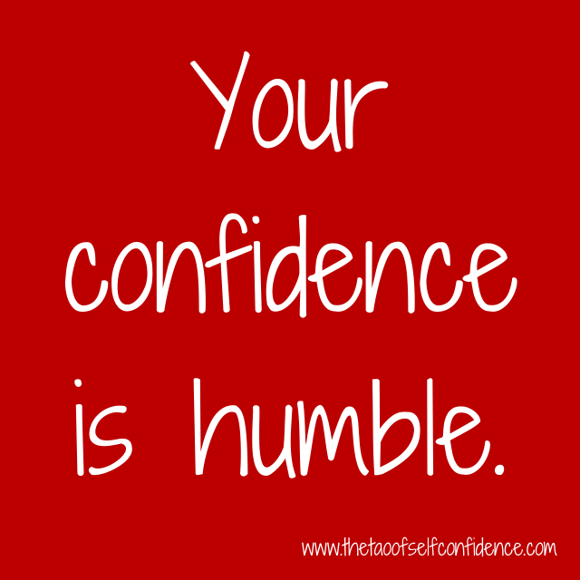 Your confidence is humble.
