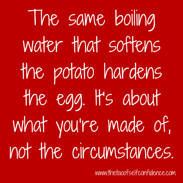 The same boiling water that softens the potato hardens the egg. It's about what you're made of, not the circumstances.