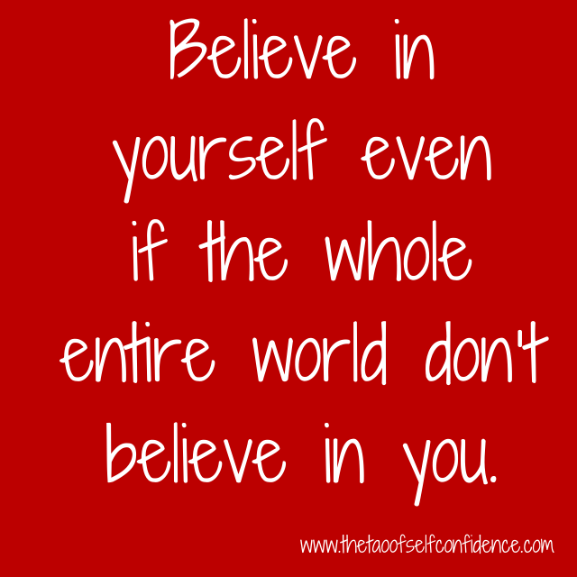 Believe in yourself even if the whole entire world don't believe in you.