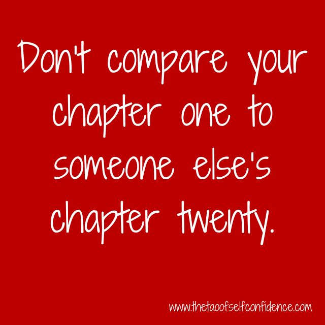Don't compare your chapter one to someone else's chapter twenty