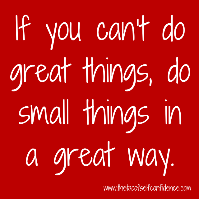 If you can't do great things do small things in a great way
