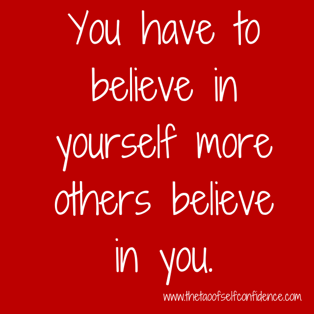 You have to believe in yourself more others believe in you.