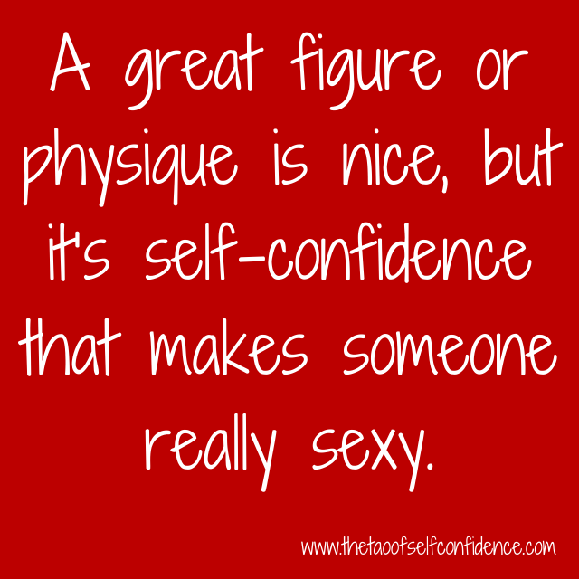 A great figure or physique is nice, but it's self-confidence that makes someone really sexy.