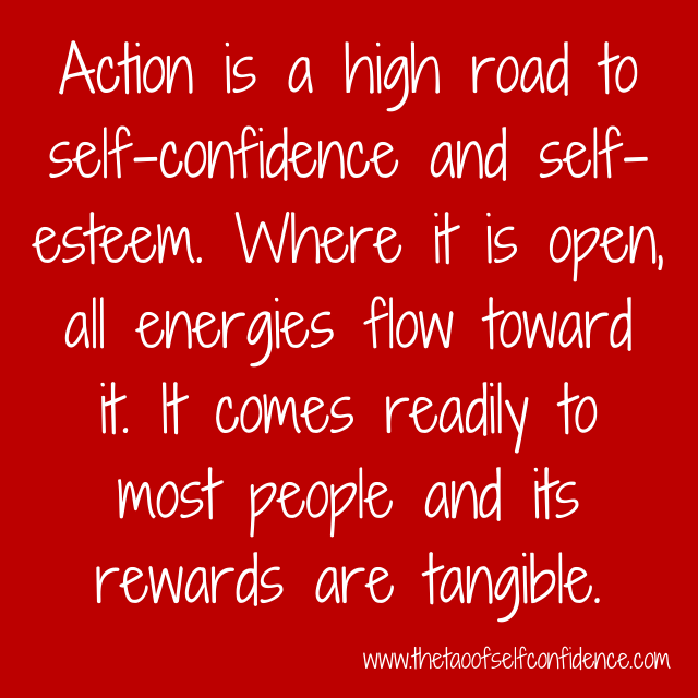 Action is a high road to self-confidence and self-esteem. Where it is open, all energies flow toward it. It comes readily to most people and its rewards are tangible.