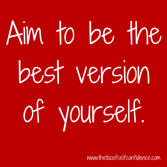 Aim to be the best version of yourself.