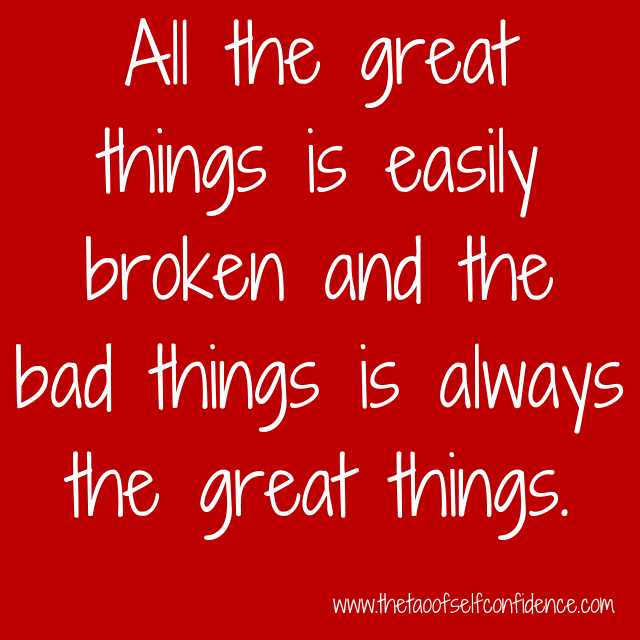 All the great things is easily broken and the bad things is always the great things.