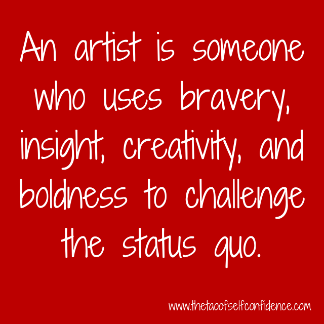 An artist is someone who uses bravery, insight, creativity, and boldness to challenge the status quo.