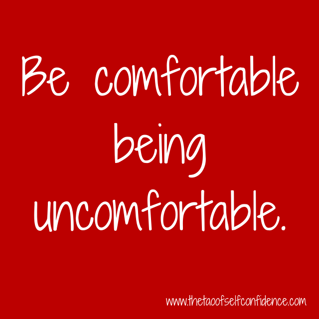 Be comfortable being uncomfortable.