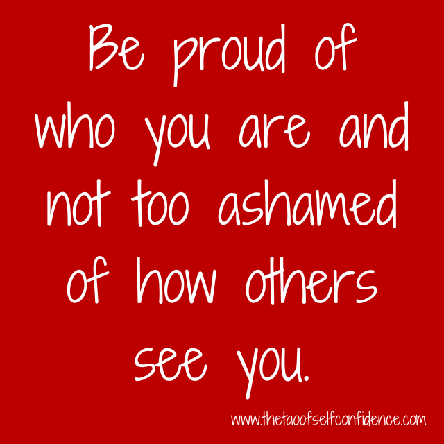 Be proud of who you are and not too ashamed of how others see you.