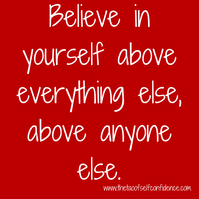 Believe in yourself above everything else, above anyone else.