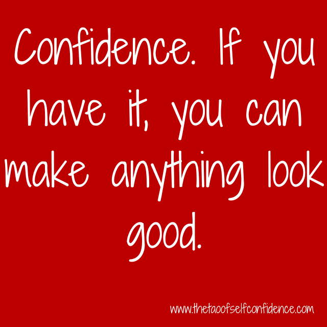 Confidence. If you have it, you can make anything look good.