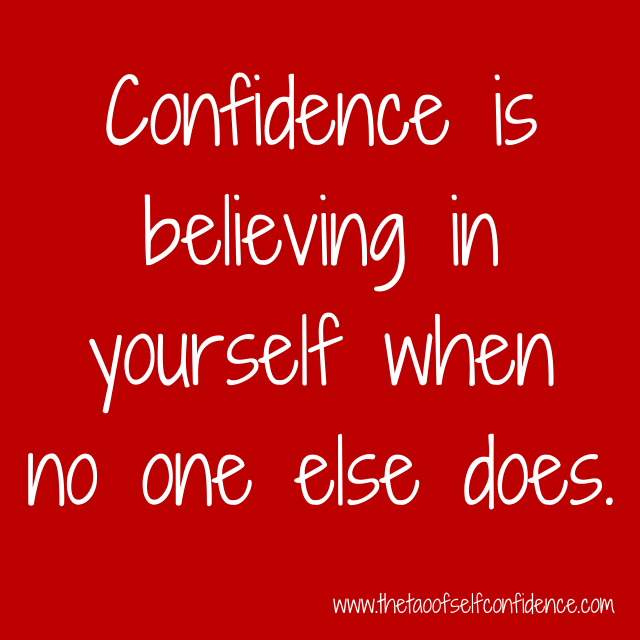 Confidence is believing in yourself when no one else does.