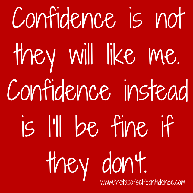 Confidence is not they will like me. Confidence instead is I'll be fine if they don't.