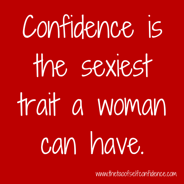 Confidence is the sexiest trait a woman can have.