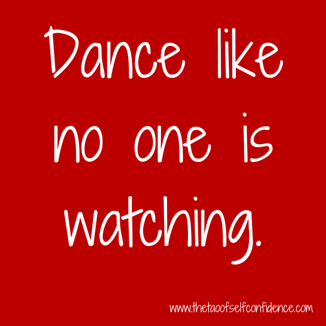 Dance like no one is watching.