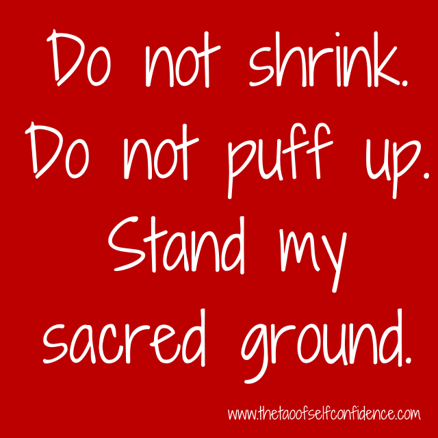 Do not shrink. Do not puff up. Stand my sacred ground.