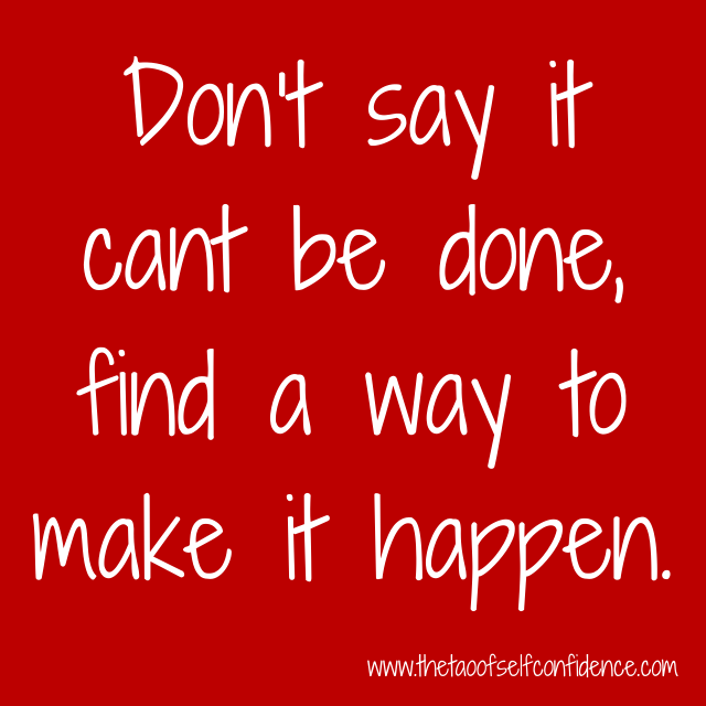 Don't say it cant be done, find a way to make it happen.