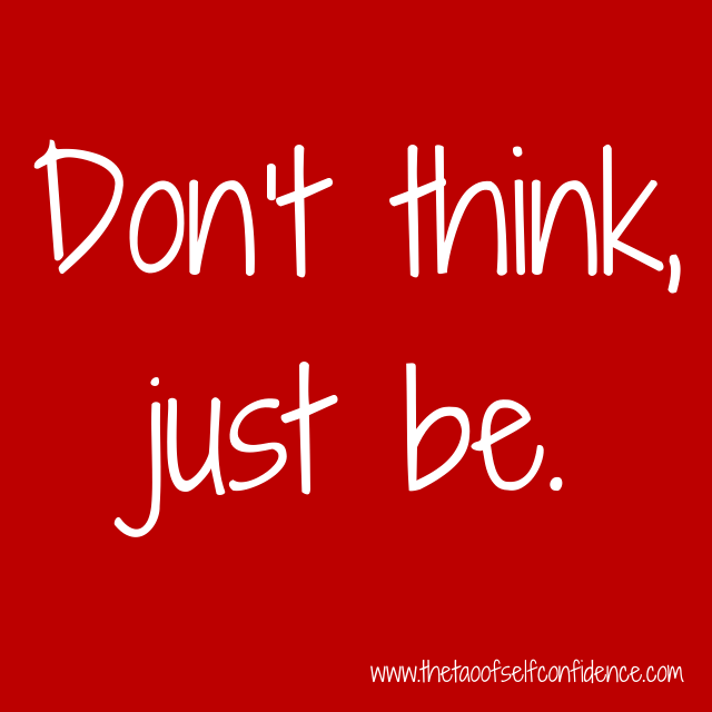 Don't think, just be.