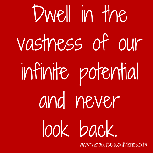 Dwell in the vastness of our infinite potential and never look back.